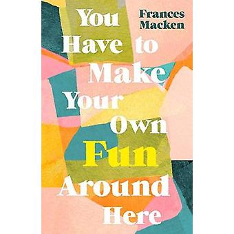 You Have to Make Your Own Fun Around Here by Frances Macken - 9781786