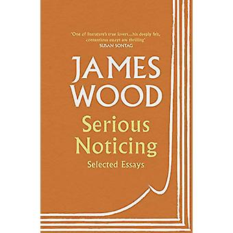 Serious Noticing - Selected Essays by James Wood - 9781529111910 Book