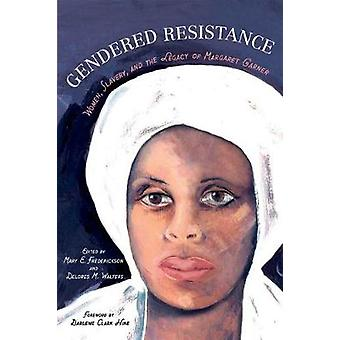 Gendered Resistance  Women Slavery and the Legacy of Margaret Garner by Foreword by Darlene Clark Hine & Edited by Mary E Frederickson & Edited by Delores M Walters