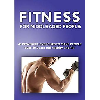 Fitness for Middle Aged People - - 40 Powerful Exercises to Make People