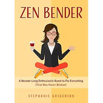 Zen Bender A DecadeLong Enthusiastic Quest to Fix Everything That Was Never Broken SelfConfidence for Women Personal Growth