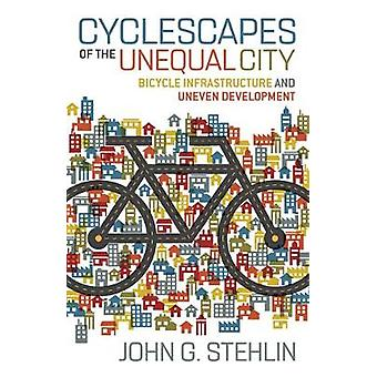 Cyclescapes of the Unequal City Bicycle Infrastructure and Uneven Development