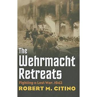 The Wehrmacht Retreats  Fighting a Lost War 1943 by Robert M Citino
