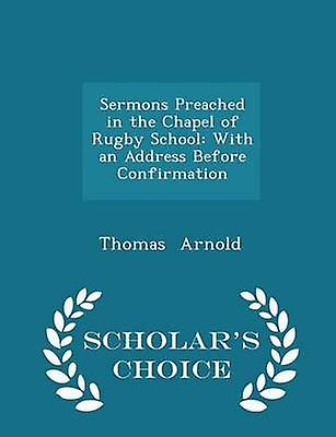 Sermons Preached in the Chapel of Rugby School With an Address Before Confirmation  Scholars Choice Edition by Arnold & Thomas