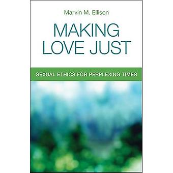 Making Love Just - Sexual Ethics for Perplexing Times by Marvin M Elli