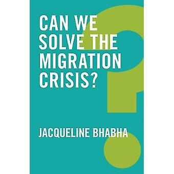 Can We Solve the Migration Crisis? by Jacqueline Bhabha - 97815095193