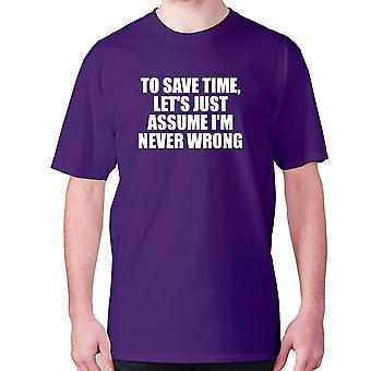 Mens funny t-shirt slogan tee sarcasm sarcastic humour - To save time, let's just assume I'm never wrong