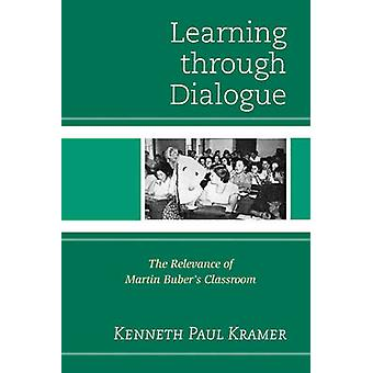 Learning Through Dialogue The Relevance of Martin Bubers Classroom by Kramer & Kenneth Paul
