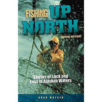Fishing Up North Stories of Luck and Loss in Alaskan Waters by Matsen & Bradford