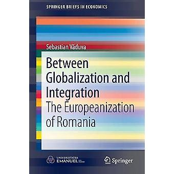 Between Globalization and Integration  The Europeanization of Romania by Vduva & Sebastian