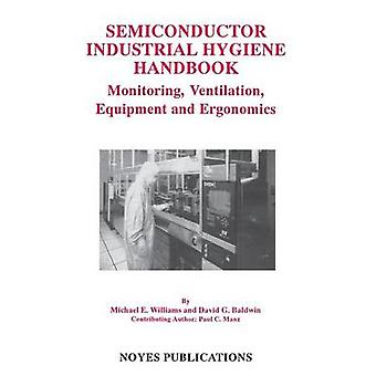 Semiconductor Industrial Hygiene Handbook Monitoring Ventiliation Equipment and Ergonomics by Williams & Michael E.