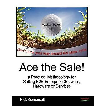 Ace the Sale a Practical Methodology for Selling B2B Enterprise Software Hardware or Services by Gomersall & Nick