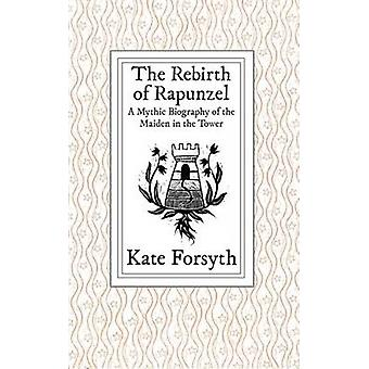 The Rebirth of Rapunzel A Mythic Biography of the Maiden in the Tower by Forsyth & Kate