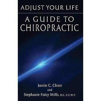 Adjust Your Life A Guide to Chiropractic by Chase & Justin C