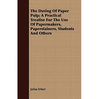 The Dyeing Of Paper Pulp A Practical Treatise For The Use Of Papermakers Paperstainers Students And Others by Erfurt & Julius