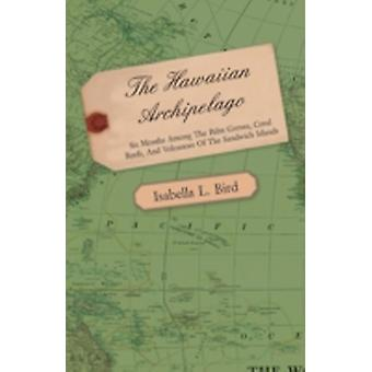 The Hawaiian Archipelago  Six Months Among the Palm Groves Coral Reefs and Volcanoes of the Sandwich Islands by Bird & Isabella L.