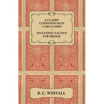 A Classic Compendium of Card Games  Including Tactics for Bridge by Westall & B. C.