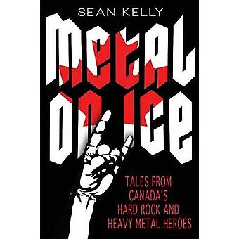 Metal on Ice Tales from Canadas Hard Rock and Heavy Metal Heroes by Kelly & Sean