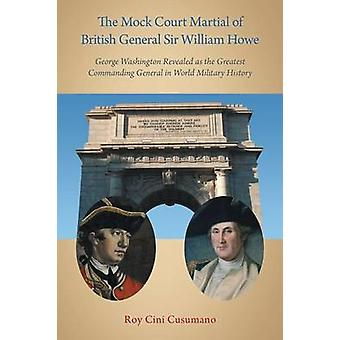 The Mock Court Martial of British General Sir William Howe George Washington Revealed as the Greatest Commanding General in World Military History by Cusumano & Roy Cini