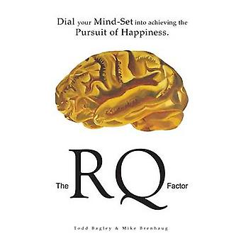 The RQ Factor Dial your MindSet into achieving the Pursuit of Happiness by Bagley & Todd