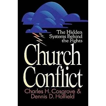 Church Conflict - The Hidden Systems Behind the Fights by Charles H. C