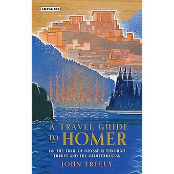 A Travel Guide to Homer  On the Trail of Odysseus Through Turkey and the Mediterranean by John Freely
