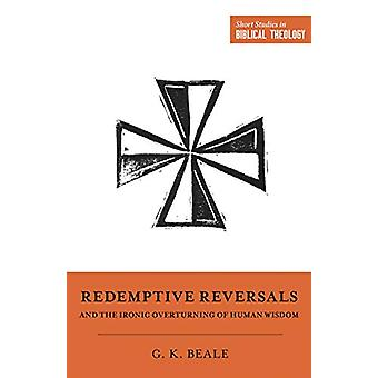 Redemptive Reversals and the Ironic Overturning of Human Wisdom - &quo