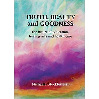 Truth - Beauty and Goodness - The Future of Education - Healing Arts a