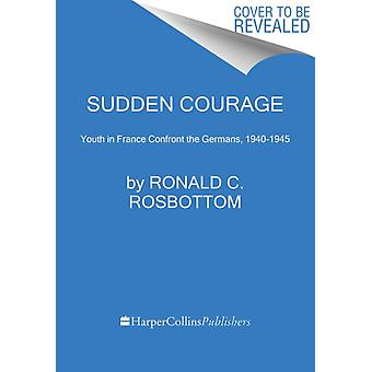 Sudden Courage  Youth in France Confront the Germans 19401945 by Ronald C Rosbottom