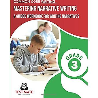 Common Core Writing Mastering Narrative Writing Grade 3  A Guided Workbook for Writing Narratives by Test Mate Learning Resources