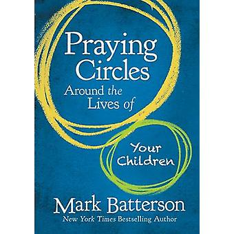 Praying Circles Around the Lives of Your Children by Mark Batterson -