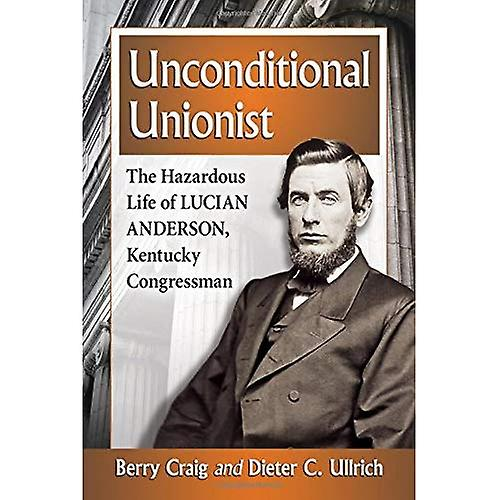Unconditional Unionist: The Hazardous Life of Lucian Anderson, Kentucky Congressman
