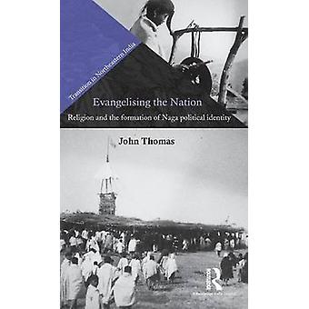 Evangelising the Nation  Religion and the Formation of Naga Political Identity by Thomas & John