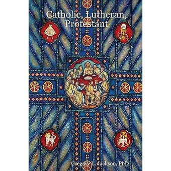 Catholic Lutheran Protestant A Doctrinal Comparison of Three Christian Confessions by Jackson & Phd Gregory L.