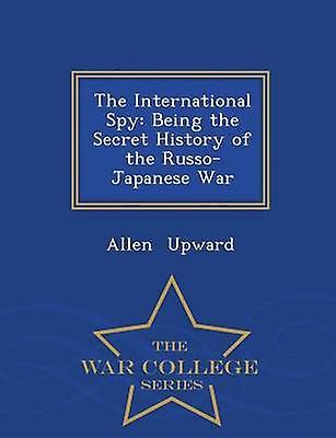 The International Spy Being the Secret History of the RussoJapanese War  War College Series by Upward & Allen