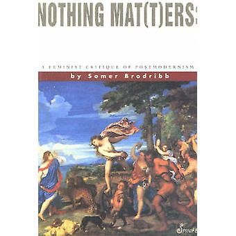 Nothing Mat(t)ers - Feminist Critique of Postmodernism by Somer Brodri