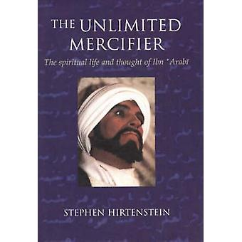 The Unlimited Mercifier - The Spiritual Life and Thought of Ibn 'Arabi