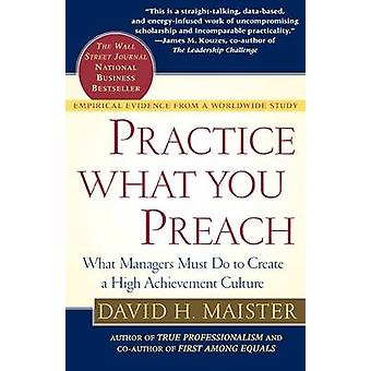 Practice What You Preach What Managers Must Do to Create a High Achievement Culture by Maister & David H.
