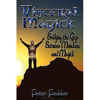Visceral Magick Bridging the Gap Between Magick and Mundane by Paddon & Peter