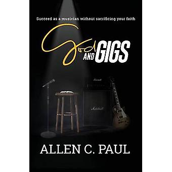 God and Gigs Succeed as a Musician Without Sacrificing your Faith by Paul & Allen C.