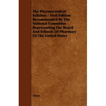 The Pharmaceutical Syllabus  First Edition Recommended by the National Committee Representing the Board and Schools of Pharmacy of the United States by Anon