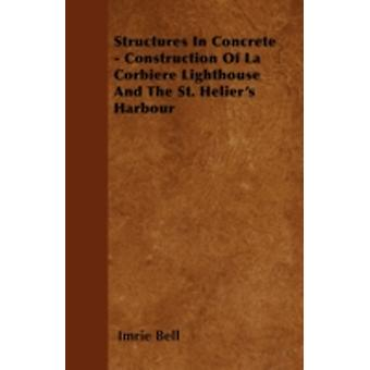 Structures In Concrete  Construction Of La Corbiere Lighthouse And The St. Heliers Harbour by Bell & Imrie