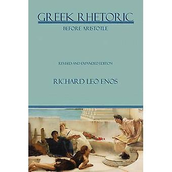 Greek Rhetoric Before Aristotle Revised and Expanded Edition by Enos & Richard Leo