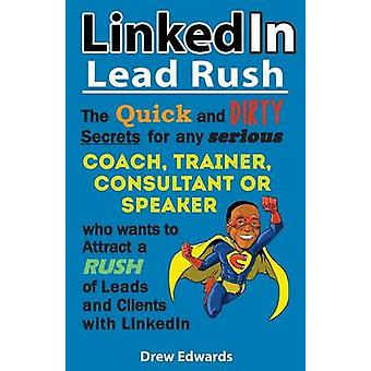 LinkedIn Lead Rush The Quick and Dirty Secrets For Any Serious Coach Trainer Consultant or Speaker Who Wants To Attract A Rush Of New Leads  Clients With LinkedIn by Drew & Edwards