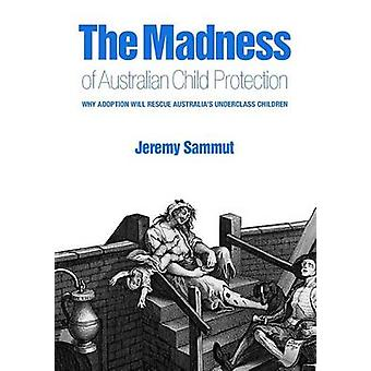 The Madness of  Australian Child Protection Why adoption will rescue Australias underclass children by Sammut & Jeremy