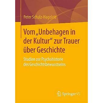 Vom Unbehagen in der Kultur zur Trauer ber Geschichte  Studien zur Psychohistorie des Geschichtsbewusstseins by SchulzHageleit & Peter