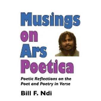 Musings On Ars Poetica. Poetic Reflections on the Poet and Poetry in Verse by Ndi & Bill F.