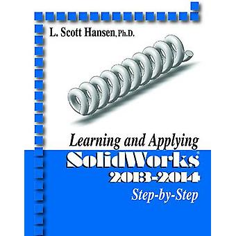 Learning and Applying Solidworks 2013-2014 Step by Step by L. Scott H
