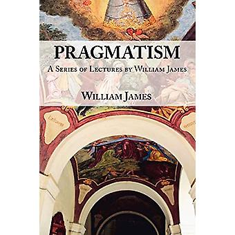 Pragmatism - A Series of Lectures by William James - 1906-1907 by Will