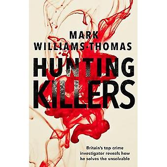 Hunting Killers o Britain's top crime investigator reveals how he solves the unsolvable